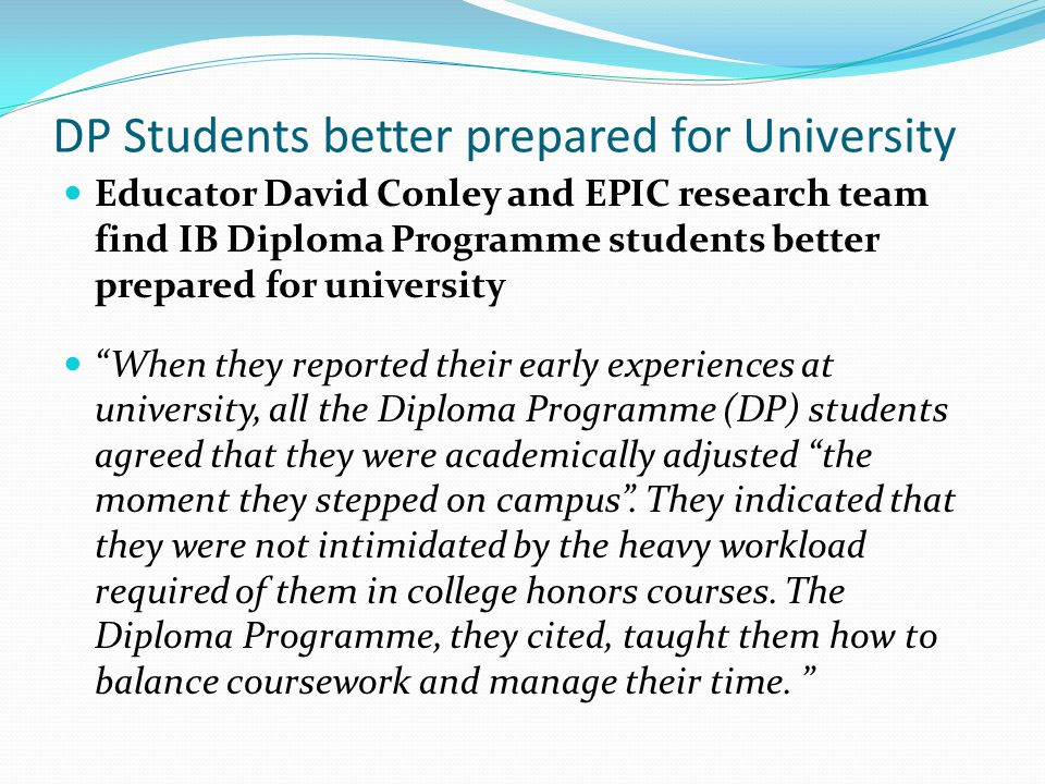 DP Students better prepared for University Educator David Conley and EPIC research team find IB Diploma Programme students better prepared for university When they reported their early experiences at university, all the Diploma Programme (DP) students agreed that they were academically adjusted the moment they stepped on campus .