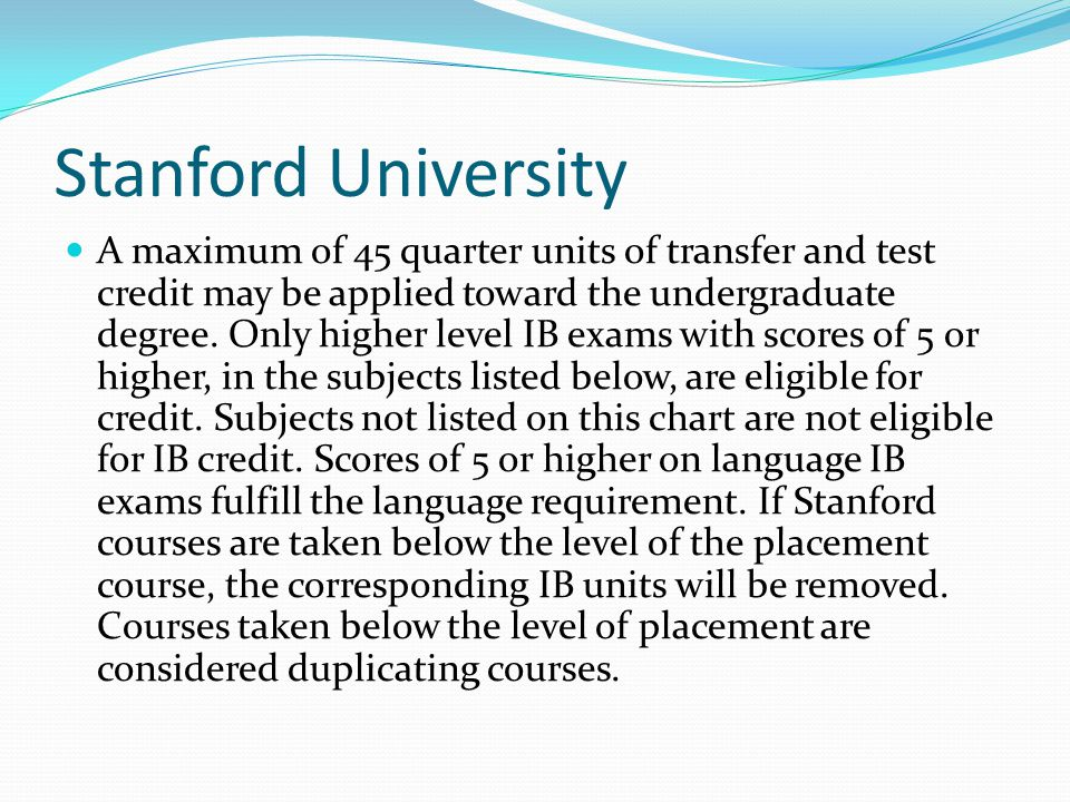 Stanford University A maximum of 45 quarter units of transfer and test credit may be applied toward the undergraduate degree. Only higher level IB exa