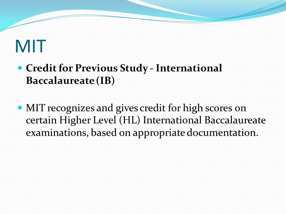 MIT Credit for Previous Study - International Baccalaureate (IB) MIT recognizes and gives credit for high scores on certain Higher Level (HL) International Baccalaureate examinations, based on appropriate documentation.