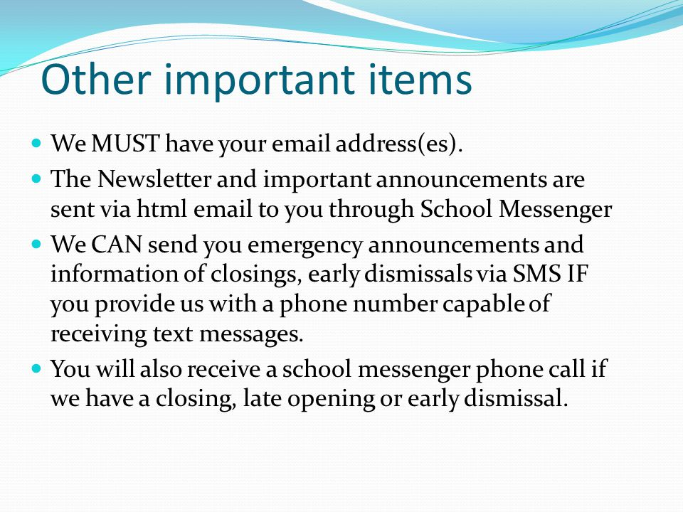 Other important items We MUST have your email address(es). The Newsletter and important announcements are sent via html email to you through School Me