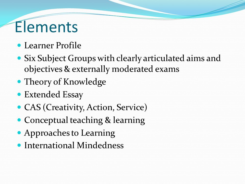 Elements Learner Profile Six Subject Groups with clearly articulated aims and objectives & externally moderated exams Theory of Knowledge Extended Essay CAS (Creativity, Action, Service) Conceptual teaching & learning Approaches to Learning International Mindedness