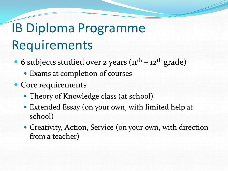 IB Diploma Programme Requirements 6 subjects studied over 2 years (11 th – 12 th grade) Exams at completion of courses Core requirements Theory of Knowledge class (at school) Extended Essay (on your own, with limited help at school) Creativity, Action, Service (on your own, with direction from a teacher)