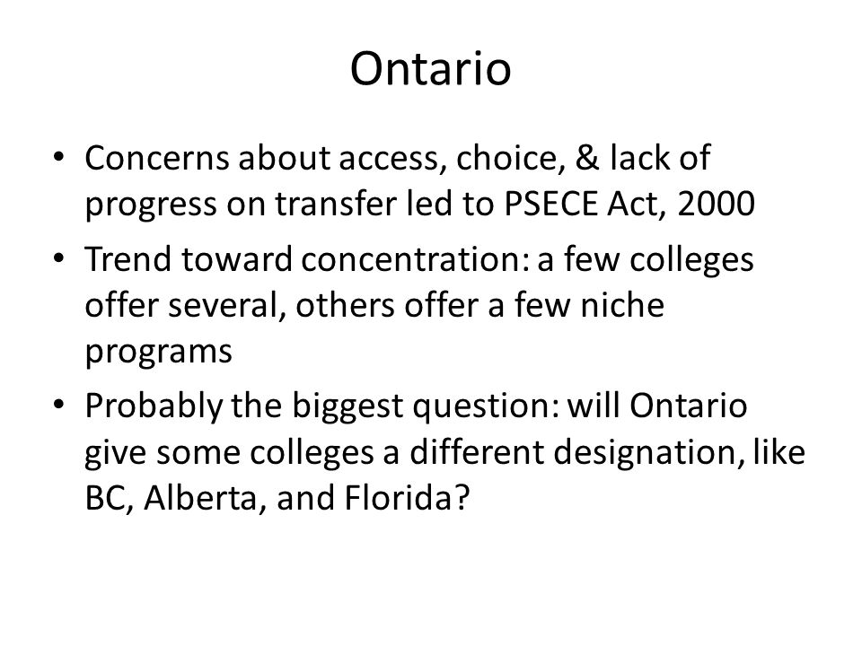 Ontario Concerns about access, choice, & lack of progress on transfer led to PSECE Act, 2000 Trend toward concentration: a few colleges offer several, others offer a few niche programs Probably the biggest question: will Ontario give some colleges a different designation, like BC, Alberta, and Florida