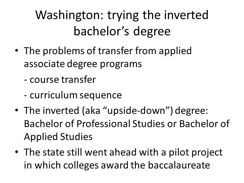 Washington: trying the inverted bachelor's degree The problems of transfer from applied associate degree programs - course transfer - curriculum sequence The inverted (aka upside-down ) degree: Bachelor of Professional Studies or Bachelor of Applied Studies The state still went ahead with a pilot project in which colleges award the baccalaureate