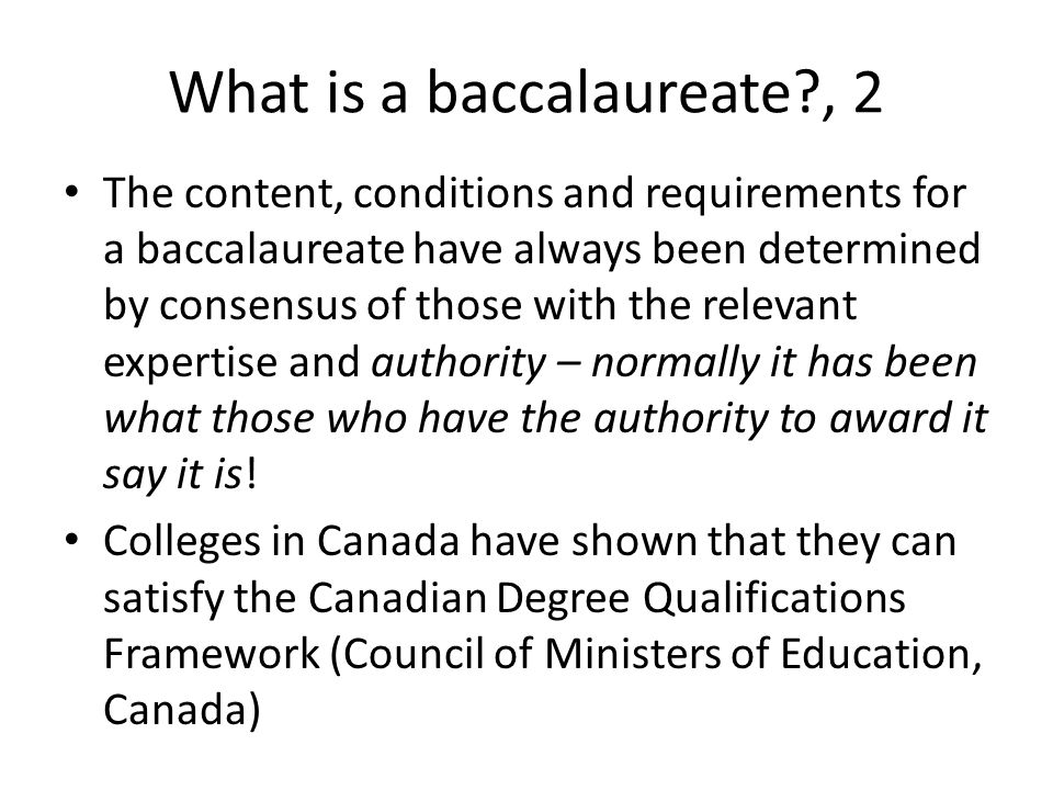 What is a baccalaureate , 2 The content, conditions and requirements for a baccalaureate have always been determined by consensus of those with the relevant expertise and authority – normally it has been what those who have the authority to award it say it is.