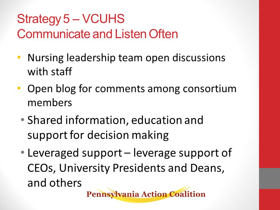 Strategy 5 – VCUHS Communicate and Listen Often Nursing leadership team open discussions with staff Open blog for comments among consortium members Shared information, education and support for decision making Leveraged support – leverage support of CEOs, University Presidents and Deans, and others