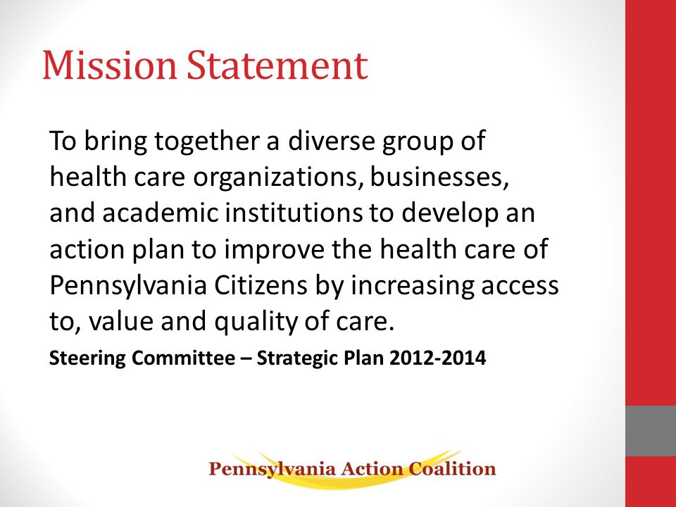 Mission Statement To bring together a diverse group of health care organizations, businesses, and academic institutions to develop an action plan to improve the health care of Pennsylvania Citizens by increasing access to, value and quality of care.