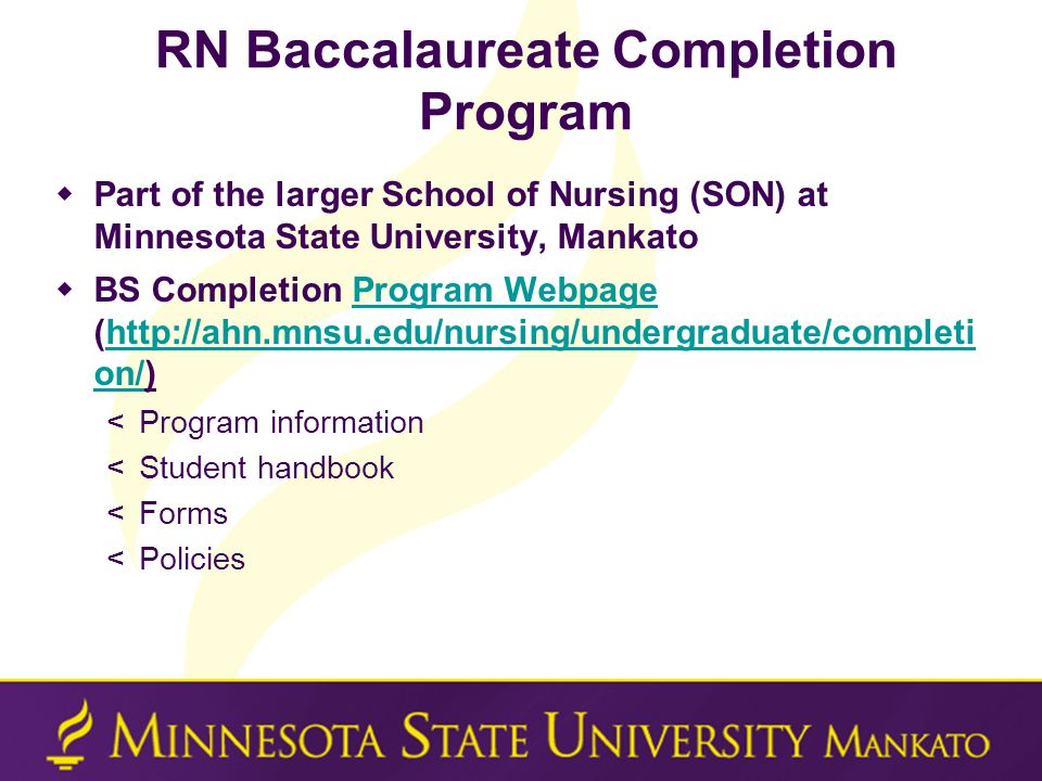 RN Baccalaureate Completion Program  Part of the larger School of Nursing (SON) at Minnesota State University, Mankato  BS Completion Program Webpage (http://ahn.mnsu.edu/nursing/undergraduate/completi on/)Program Webpagehttp://ahn.mnsu.edu/nursing/undergraduate/completi on/ <Program information <Student handbook <Forms <Policies
