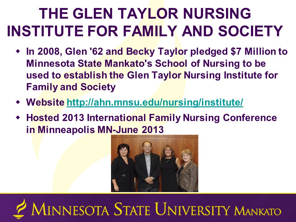 THE GLEN TAYLOR NURSING INSTITUTE FOR FAMILY AND SOCIETY  In 2008, Glen 62 and Becky Taylor pledged $7 Million to Minnesota State Mankato s School of Nursing to be used to establish the Glen Taylor Nursing Institute for Family and Society  Website http://ahn.mnsu.edu/nursing/institute/http://ahn.mnsu.edu/nursing/institute/  Hosted 2013 International Family Nursing Conference in Minneapolis MN-June 2013