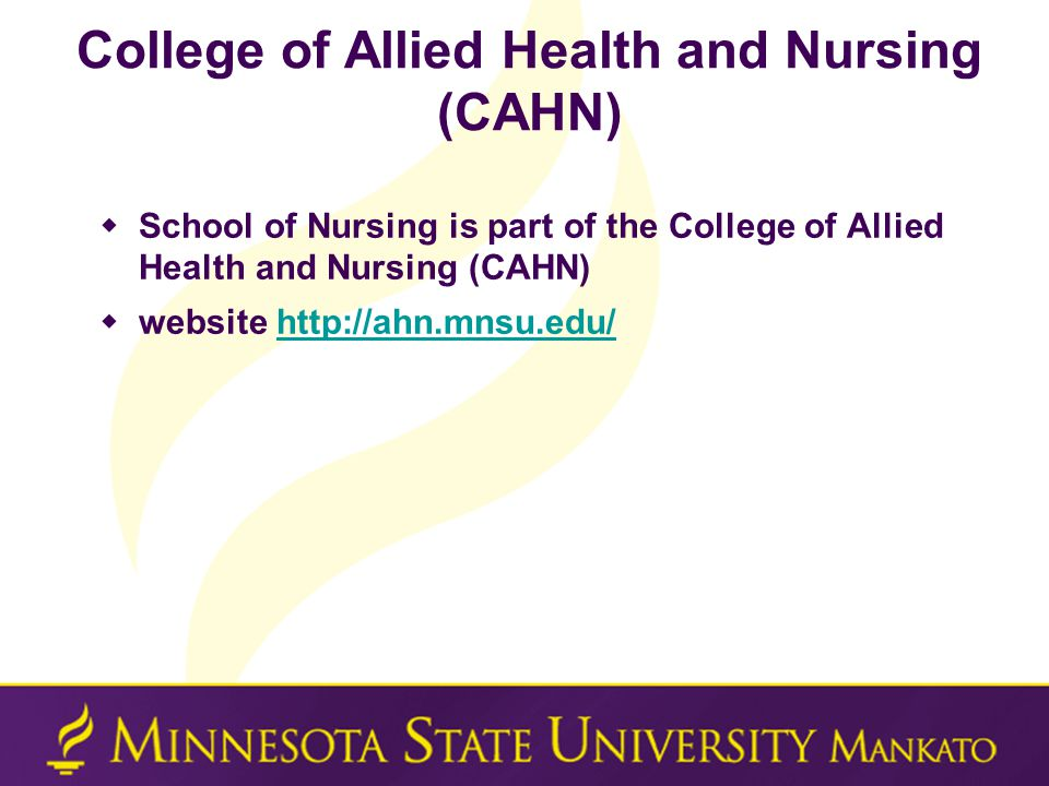 College of Allied Health and Nursing (CAHN)  School of Nursing is part of the College of Allied Health and Nursing (CAHN)  website http://ahn.mnsu.e