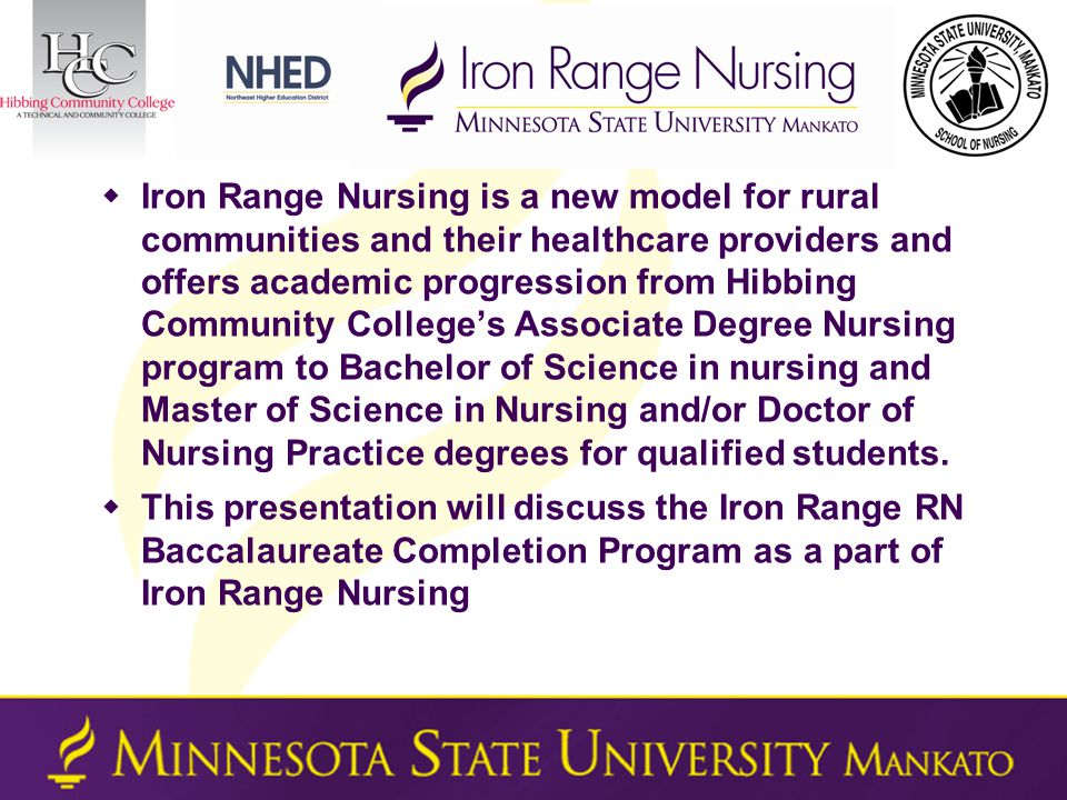  Iron Range Nursing is a new model for rural communities and their healthcare providers and offers academic progression from Hibbing Community College's Associate Degree Nursing program to Bachelor of Science in nursing and Master of Science in Nursing and/or Doctor of Nursing Practice degrees for qualified students.
