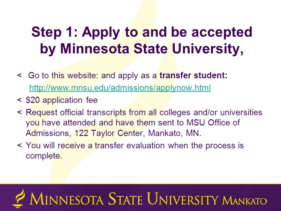 Step 1: Apply to and be accepted by Minnesota State University, < Go to this website: and apply as a transfer student: http://www.mnsu.edu/admissions/applynow.html <$20 application fee <Request official transcripts from all colleges and/or universities you have attended and have them sent to MSU Office of Admissions, 122 Taylor Center, Mankato, MN.