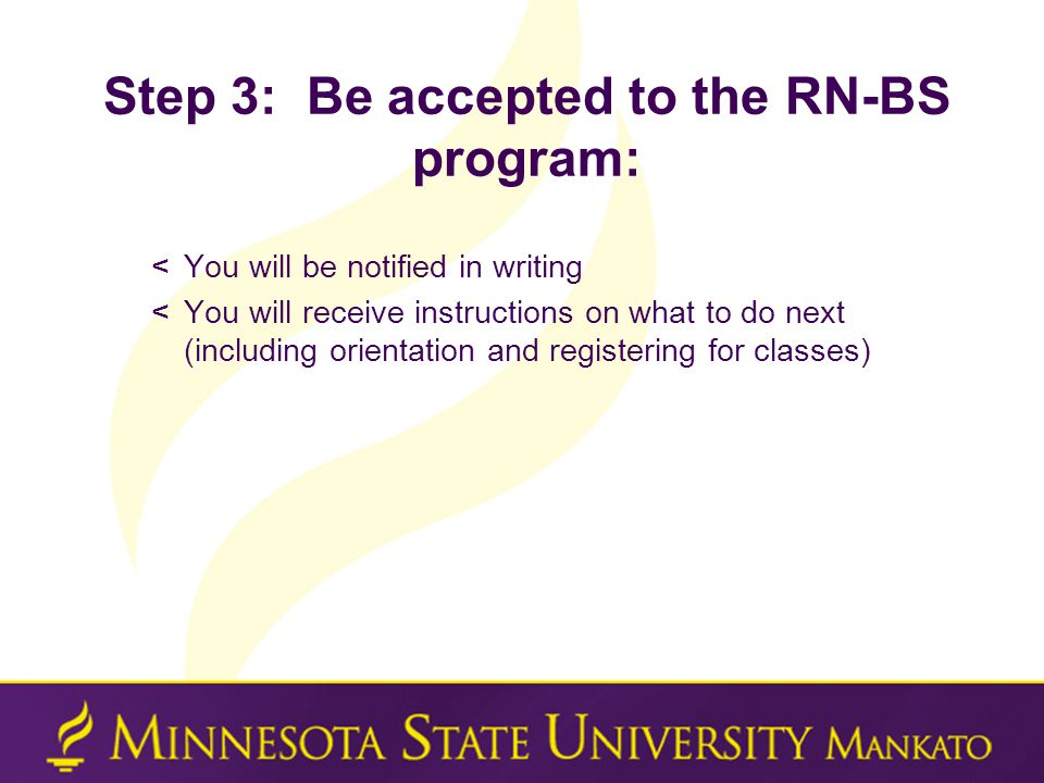 Step 3: Be accepted to the RN-BS program: <You will be notified in writing <You will receive instructions on what to do next (including orientation and registering for classes)