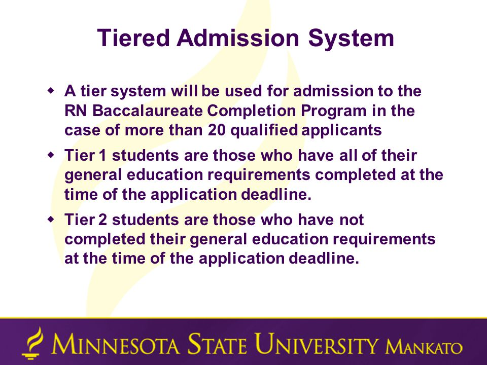 Tiered Admission System  A tier system will be used for admission to the RN Baccalaureate Completion Program in the case of more than 20 qualified applicants  Tier 1 students are those who have all of their general education requirements completed at the time of the application deadline.