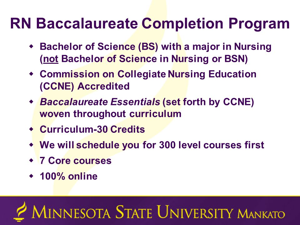 RN Baccalaureate Completion Program  Bachelor of Science (BS) with a major in Nursing (not Bachelor of Science in Nursing or BSN)  Commission on Collegiate Nursing Education (CCNE) Accredited  Baccalaureate Essentials (set forth by CCNE) woven throughout curriculum  Curriculum-30 Credits  We will schedule you for 300 level courses first  7 Core courses  100% online