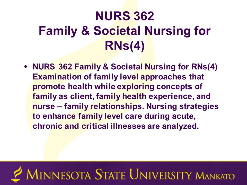 NURS 362 Family & Societal Nursing for RNs(4)  NURS 362 Family & Societal Nursing for RNs(4) Examination of family level approaches that promote health while exploring concepts of family as client, family health experience, and nurse – family relationships.