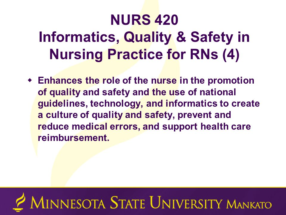 NURS 420 Informatics, Quality & Safety in Nursing Practice for RNs (4)  Enhances the role of the nurse in the promotion of quality and safety and the use of national guidelines, technology, and informatics to create a culture of quality and safety, prevent and reduce medical errors, and support health care reimbursement.