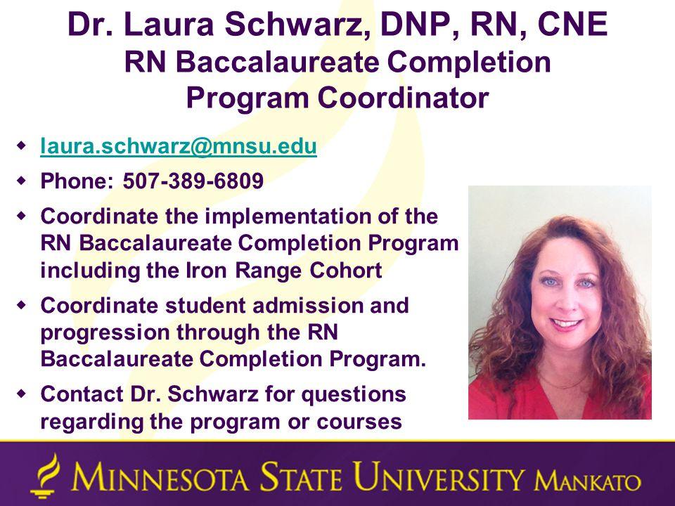 Dr. Laura Schwarz, DNP, RN, CNE RN Baccalaureate Completion Program Coordinator  laura.schwarz@mnsu.edu laura.schwarz@mnsu.edu  Phone: 507-389-6809