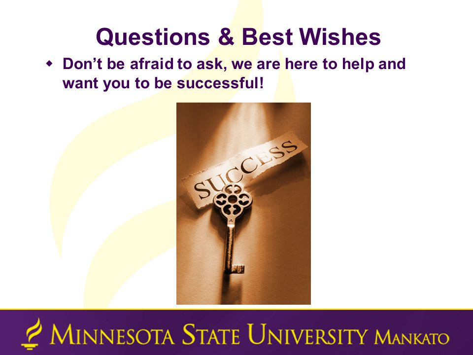 Questions & Best Wishes  Don't be afraid to ask, we are here to help and want you to be successful!