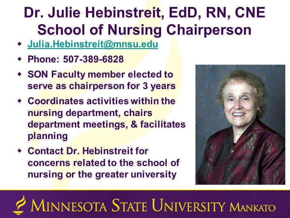 Dr. Julie Hebinstreit, EdD, RN, CNE School of Nursing Chairperson  Julia.Hebinstreit@mnsu.edu Julia.Hebinstreit@mnsu.edu  Phone: 507-389-6828  SON