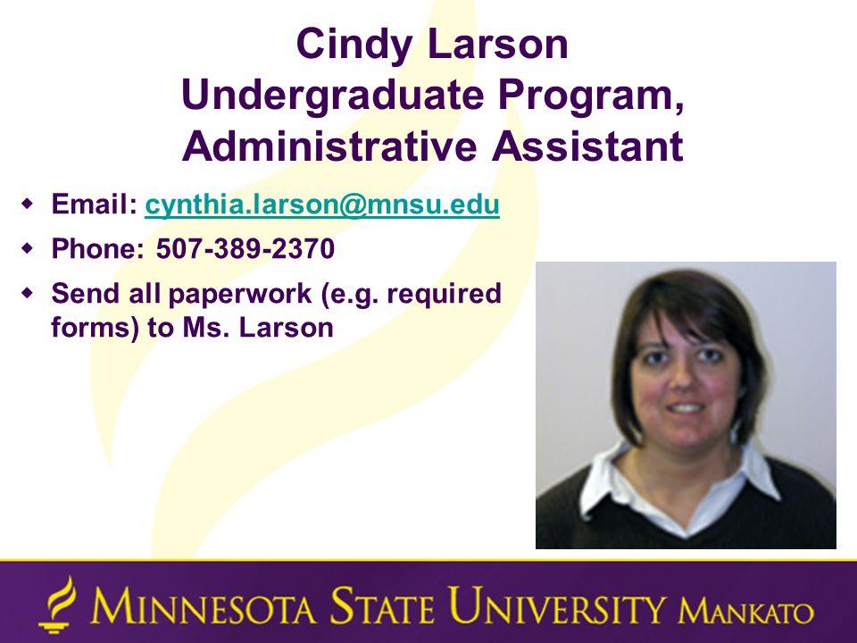 Cindy Larson Undergraduate Program, Administrative Assistant  Email: cynthia.larson@mnsu.educynthia.larson@mnsu.edu  Phone: 507-389-2370  Send all