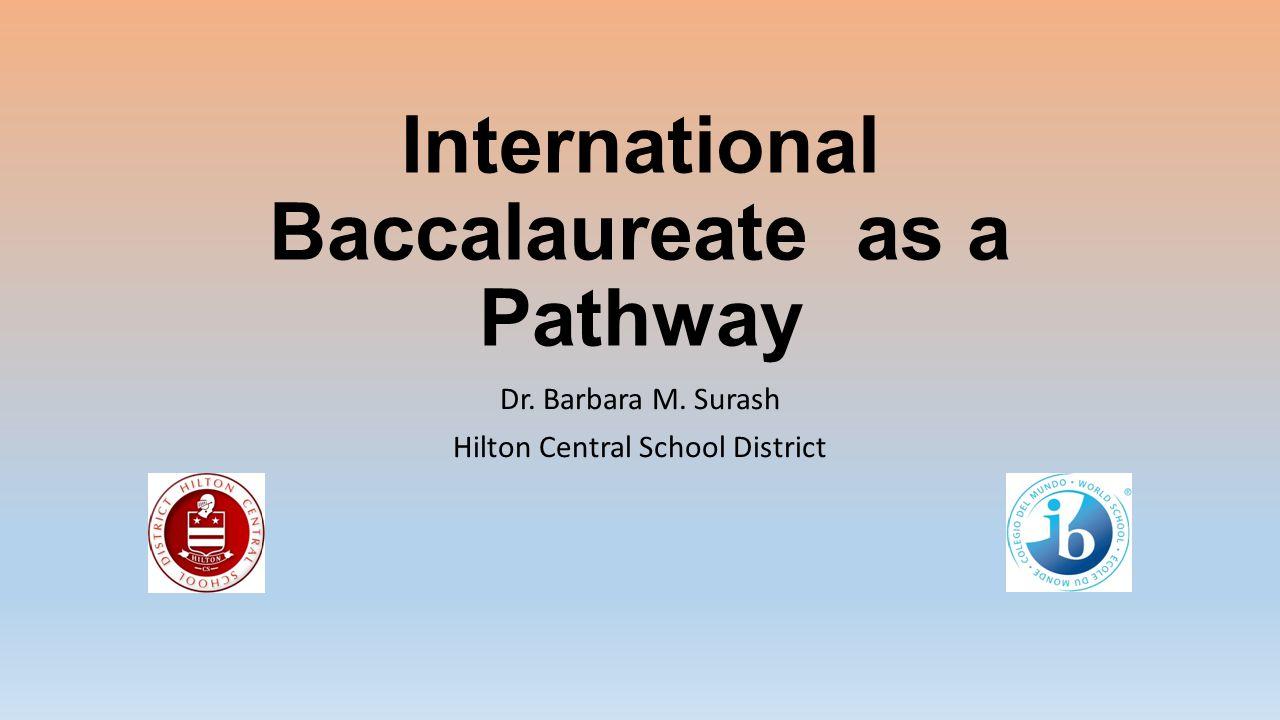 International Baccalaureate as a Pathway Dr. Barbara M. Surash Hilton Central School District