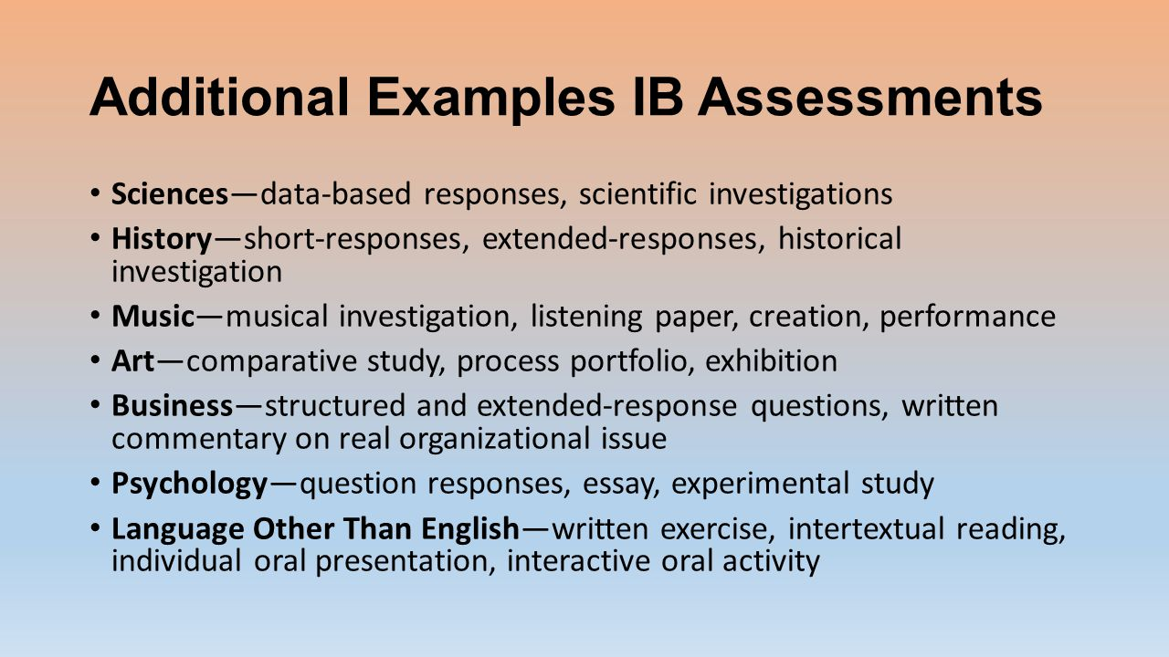 Additional Examples IB Assessments Sciences—data-based responses, scientific investigations History—short-responses, extended-responses, historical investigation Music—musical investigation, listening paper, creation, performance Art—comparative study, process portfolio, exhibition Business—structured and extended-response questions, written commentary on real organizational issue Psychology—question responses, essay, experimental study Language Other Than English—written exercise, intertextual reading, individual oral presentation, interactive oral activity
