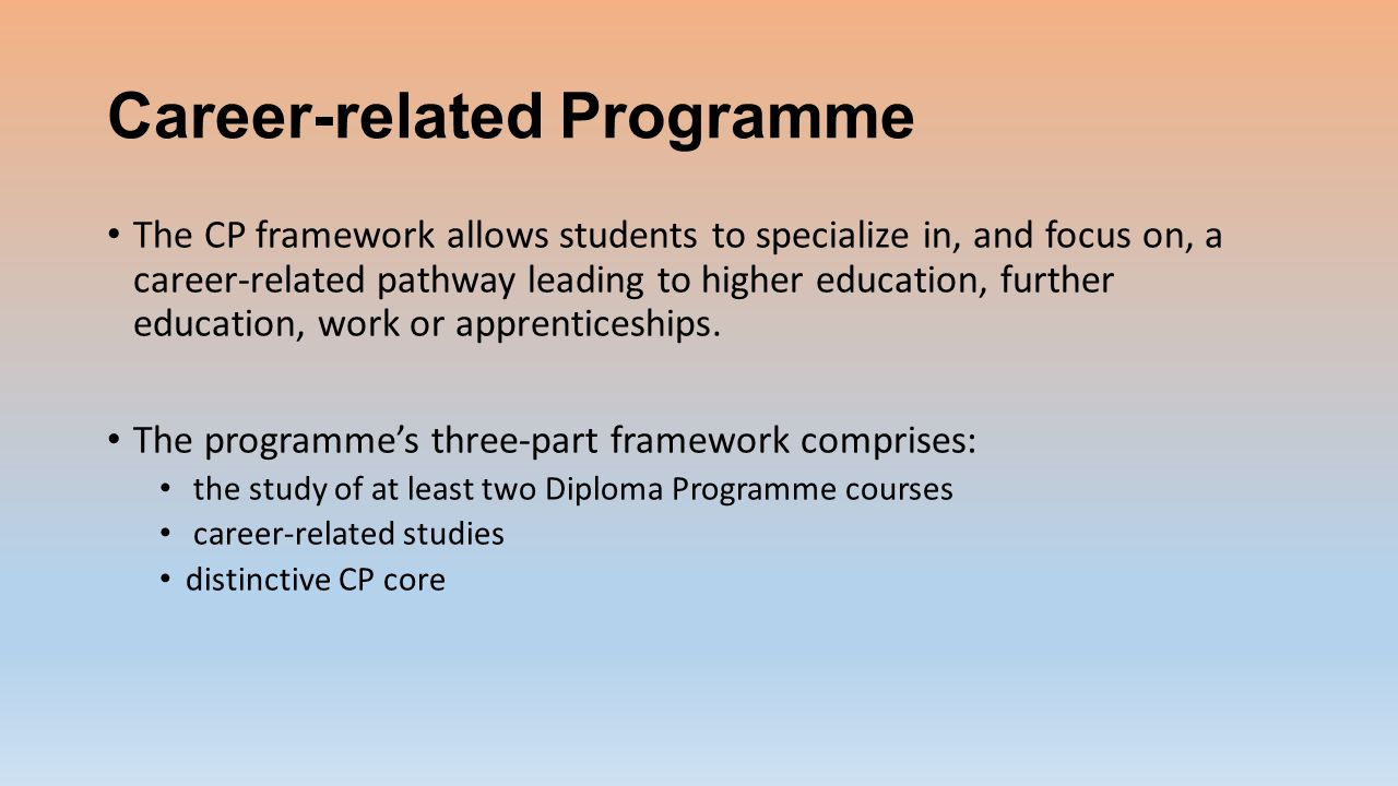Career-related Programme The CP framework allows students to specialize in, and focus on, a career-related pathway leading to higher education, further education, work or apprenticeships.