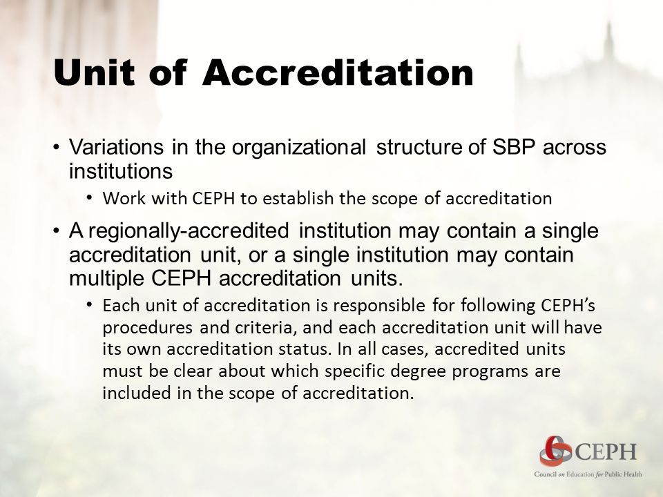 Unit of Accreditation Variations in the organizational structure of SBP across institutions Work with CEPH to establish the scope of accreditation A regionally-accredited institution may contain a single accreditation unit, or a single institution may contain multiple CEPH accreditation units.