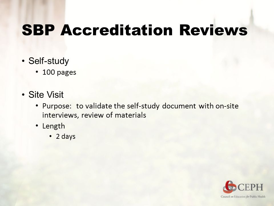 SBP Accreditation Reviews Self-study 100 pages Site Visit Purpose: to validate the self-study document with on-site interviews, review of materials Length 2 days