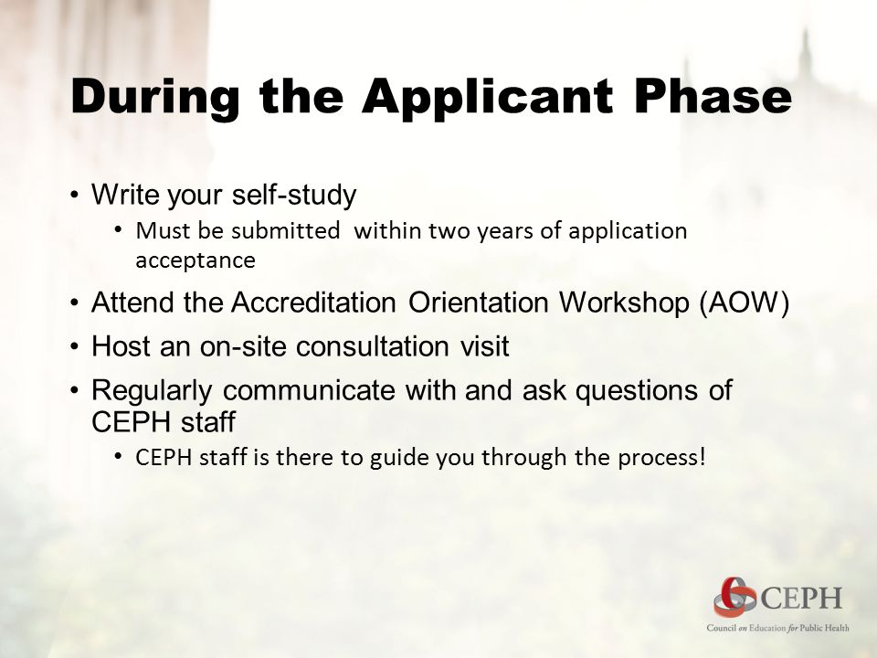 During the Applicant Phase Write your self-study Must be submitted within two years of application acceptance Attend the Accreditation Orientation Wor