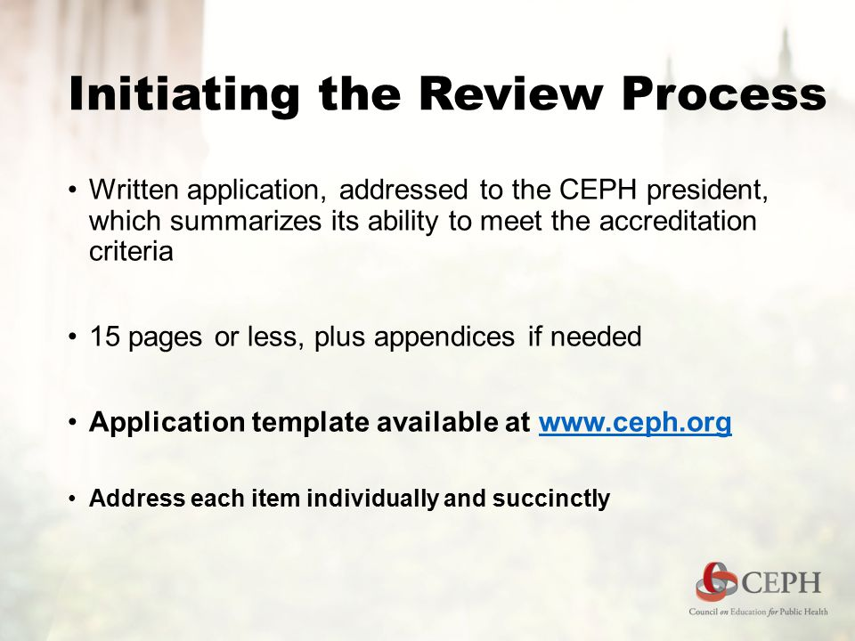 Initiating the Review Process Written application, addressed to the CEPH president, which summarizes its ability to meet the accreditation criteria 15