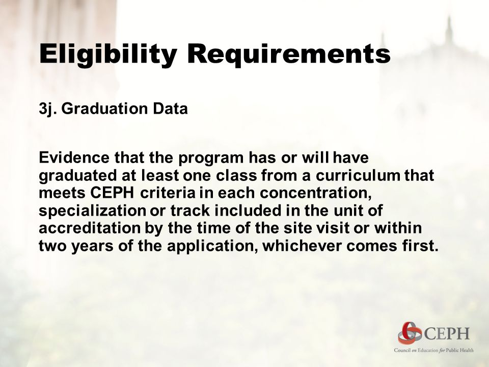 Eligibility Requirements 3j. Graduation Data Evidence that the program has or will have graduated at least one class from a curriculum that meets CEPH
