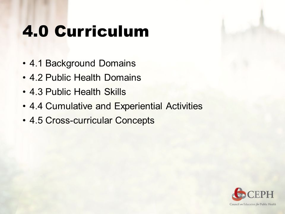 4.0 Curriculum 4.1 Background Domains 4.2 Public Health Domains 4.3 Public Health Skills 4.4 Cumulative and Experiential Activities 4.5 Cross-curricul