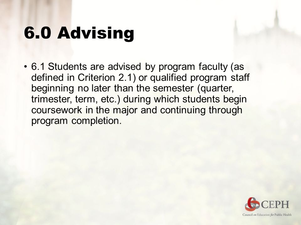 6.0 Advising 6.1 Students are advised by program faculty (as defined in Criterion 2.1) or qualified program staff beginning no later than the semester (quarter, trimester, term, etc.) during which students begin coursework in the major and continuing through program completion.