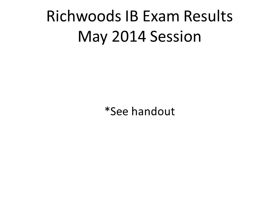 Richwoods IB Exam Results May 2014 Session *See handout