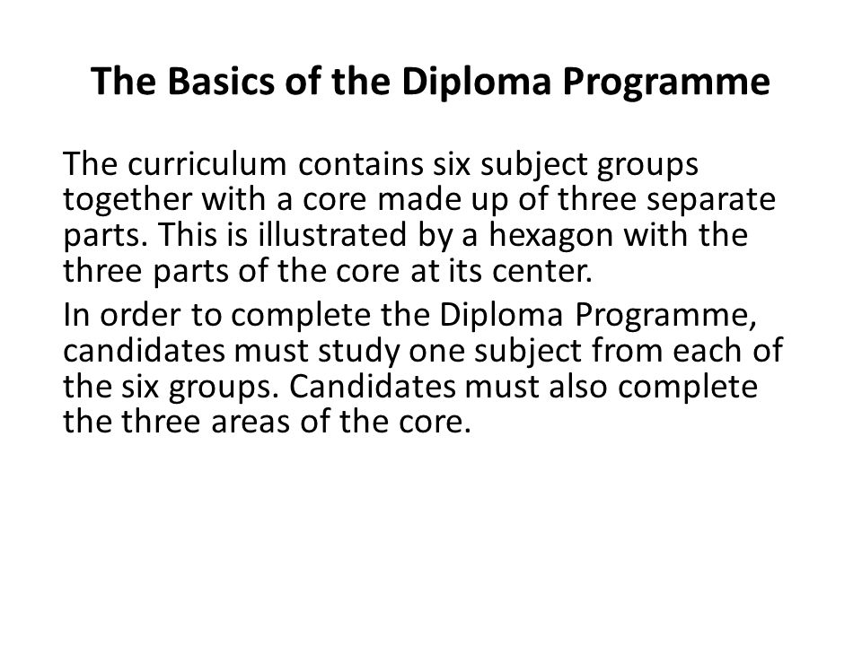 The Basics of the Diploma Programme The curriculum contains six subject groups together with a core made up of three separate parts.