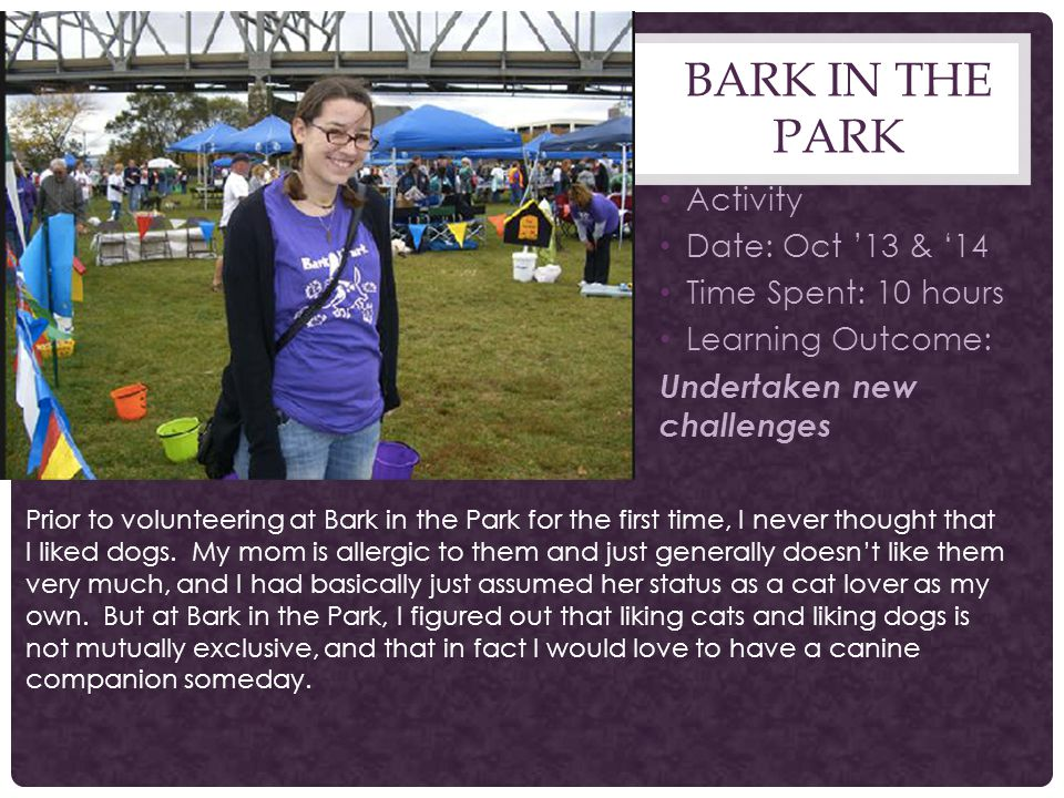 BARK IN THE PARK Activity Date: Oct '13 & '14 Time Spent: 10 hours Learning Outcome: Undertaken new challenges Prior to volunteering at Bark in the Park for the first time, I never thought that I liked dogs.