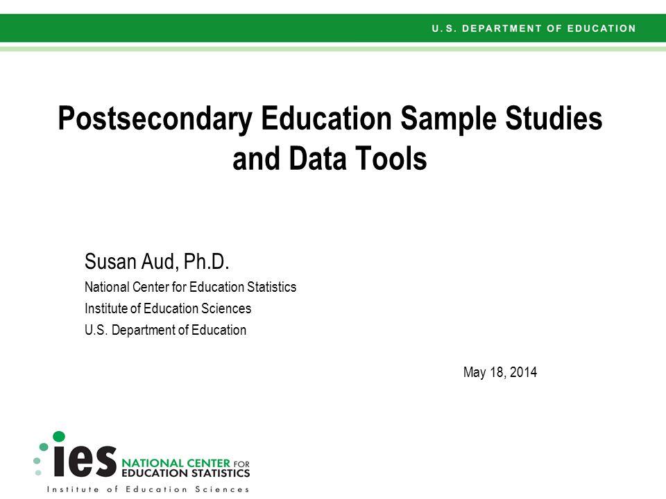 Postsecondary Education Sample Studies and Data Tools Susan Aud, Ph.D.