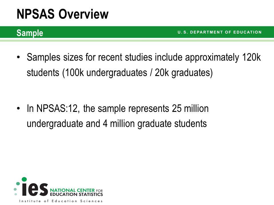 Samples sizes for recent studies include approximately 120k students (100k undergraduates / 20k graduates) In NPSAS:12, the sample represents 25 million undergraduate and 4 million graduate students NPSAS Overview Sample