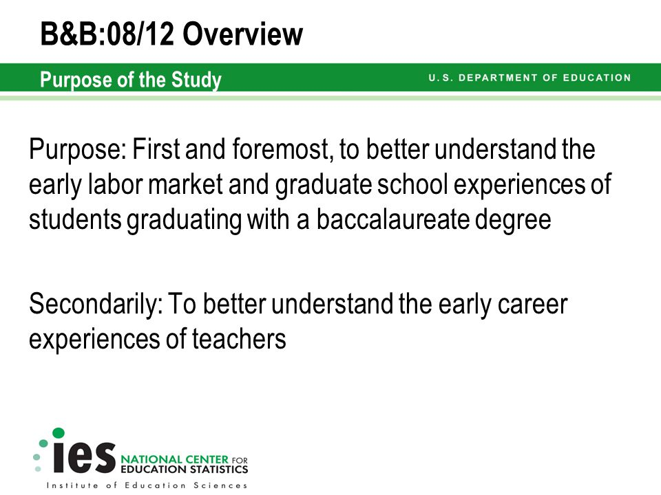 B&B:08/12 Overview Purpose of the Study Purpose: First and foremost, to better understand the early labor market and graduate school experiences of students graduating with a baccalaureate degree Secondarily: To better understand the early career experiences of teachers