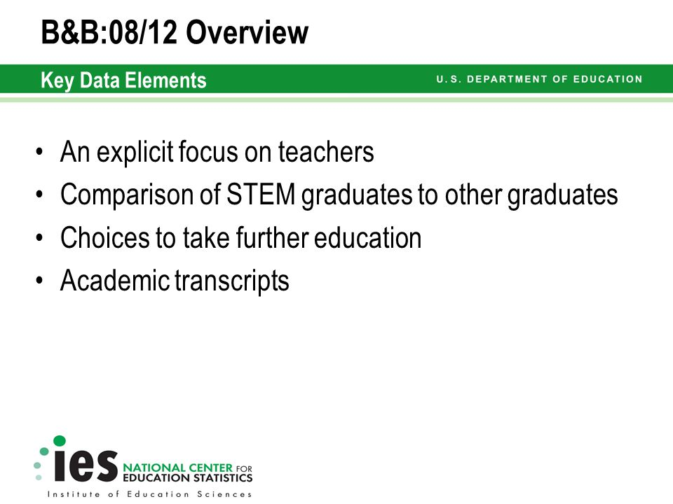B&B:08/12 Overview Key Data Elements An explicit focus on teachers Comparison of STEM graduates to other graduates Choices to take further education Academic transcripts