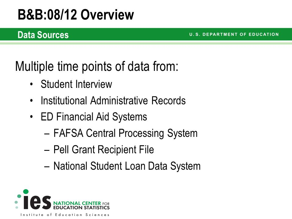 B&B:08/12 Overview Data Sources Multiple time points of data from: Student Interview Institutional Administrative Records ED Financial Aid Systems –FAFSA Central Processing System –Pell Grant Recipient File –National Student Loan Data System