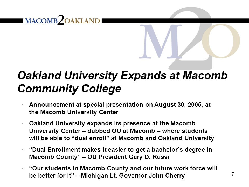 Oakland University Expands at Macomb Community College Announcement at special presentation on August 30, 2005, at the Macomb University Center Oakland University expands its presence at the Macomb University Center – dubbed OU at Macomb – where students will be able to dual enroll at Macomb and Oakland University Dual Enrollment makes it easier to get a bachelor's degree in Macomb County – OU President Gary D.