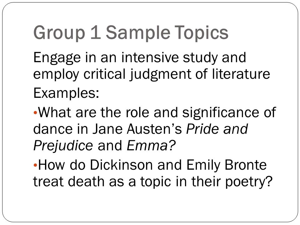 Group 1 Sample Topics Engage in an intensive study and employ critical judgment of literature Examples: What are the role and significance of dance in Jane Austen's Pride and Prejudice and Emma.