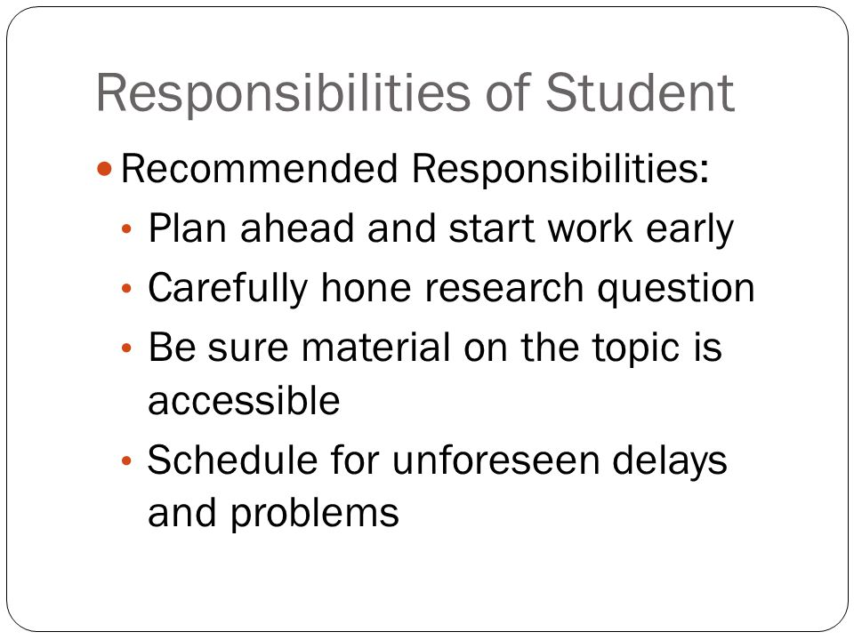 Responsibilities of Student Recommended Responsibilities: Plan ahead and start work early Carefully hone research question Be sure material on the topic is accessible Schedule for unforeseen delays and problems