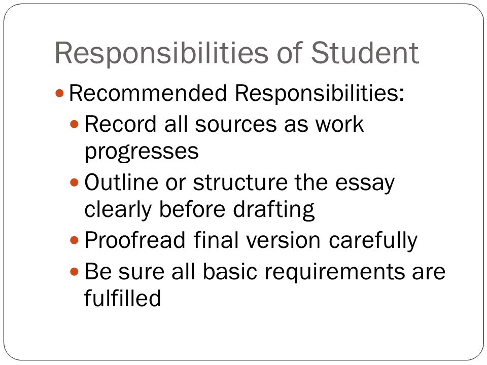 Responsibilities of Student Recommended Responsibilities: Record all sources as work progresses Outline or structure the essay clearly before drafting Proofread final version carefully Be sure all basic requirements are fulfilled