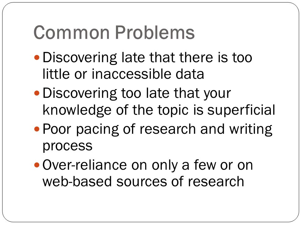 Common Problems Discovering late that there is too little or inaccessible data Discovering too late that your knowledge of the topic is superficial Poor pacing of research and writing process Over-reliance on only a few or on web-based sources of research