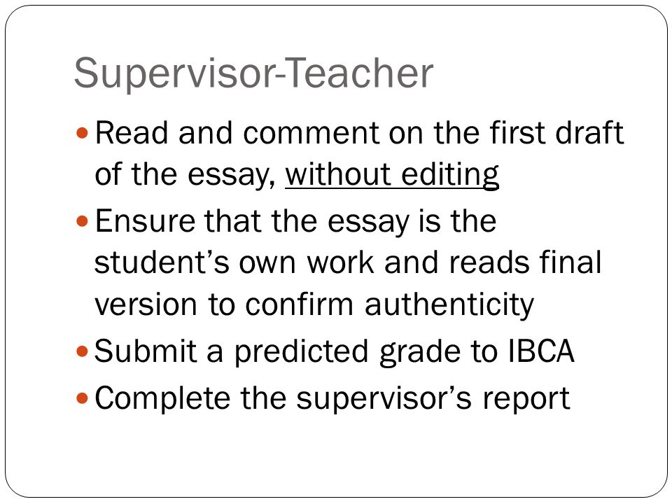 Supervisor-Teacher Read and comment on the first draft of the essay, without editing Ensure that the essay is the student's own work and reads final version to confirm authenticity Submit a predicted grade to IBCA Complete the supervisor's report