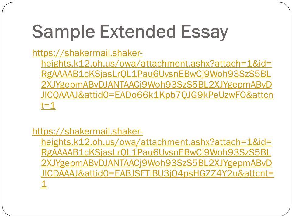 Sample Extended Essay https://shakermail.shaker- heights.k12.oh.us/owa/attachment.ashx attach=1&id= RgAAAAB1cKSjasLrQL1Pau6UvsnEBwCj9Woh93SzS5BL 2XJYgepmABvDJANTAACj9Woh93SzS5BL2XJYgepmABvD JICQAAAJ&attid0=EADo66k1Kpb7QJG9kPeUzwFO&attcn t=1 https://shakermail.shaker- heights.k12.oh.us/owa/attachment.ashx attach=1&id= RgAAAAB1cKSjasLrQL1Pau6UvsnEBwCj9Woh93SzS5BL 2XJYgepmABvDJANTAACj9Woh93SzS5BL2XJYgepmABvD JICDAAAJ&attid0=EABJSFTlBU3jQ4psHGZZ4Y2u&attcnt= 1